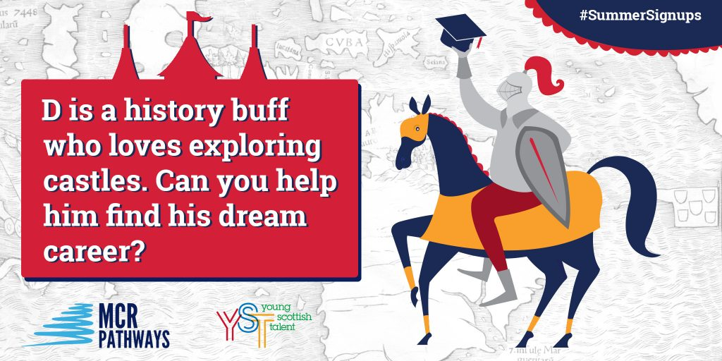D at Craigroyston Community High in Edinburgh is a real history buff. He loves exploring historical sites like castles and learning about battles. He's really keen to go to uni, but doesn't know what he wants to do when he leaves school. Can you help him figure it out?