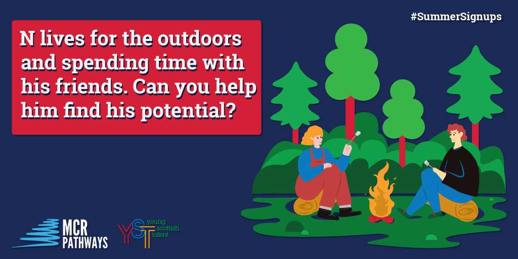 N from Clydebank High in West Dunbartonshire lives for the outdoors and spending time with his friends. His home life can be a little crazy sometimes, which sometimes leads to him being distracted in class. He would THRIVE with a mentor who could be a good role model.