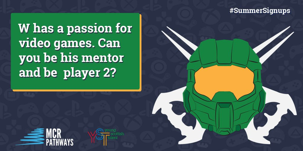 W from Auchenharvie Academy in North Ayshireis a young man who is so eager to please! He has a passion for video games (especially Halo!) and would love a mentor who shares this love. He'd love a mentor who's nice and a good listener.